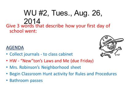 "WU #2, Tues., Aug. 26, 2014 Give 3 words that describe how your first day of school went: AGENDA Collect journals - to class cabinet HW - ""New""ton's Laws."