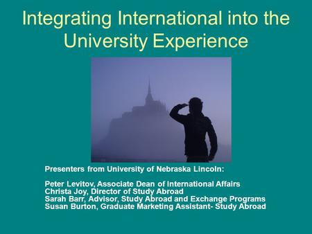 Integrating International into the University Experience Presenters from University of Nebraska Lincoln: Peter Levitov, Associate Dean of International.