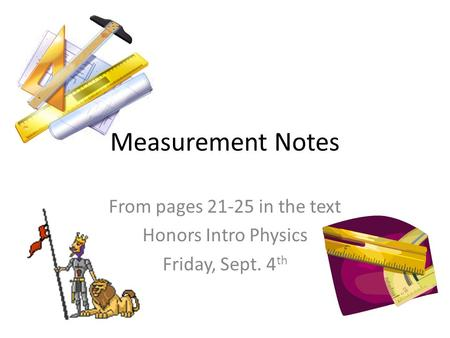 Measurement Notes From pages 21-25 in the text Honors Intro Physics Friday, Sept. 4 th.