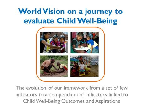 World Vision on a journey to evaluate Child Well-Being The evolution of our framework from a set of few indicators to a compendium of indicators linked.