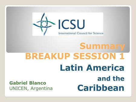 Summary BREAKUP SESSION 1 Latin America and the Caribbean Gabriel Blanco UNICEN, Argentina.