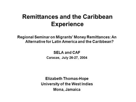 Remittances and the Caribbean Experience Regional Seminar on Migrants' Money Remittances: An Alternative for Latin America and the Caribbean? SELA and.
