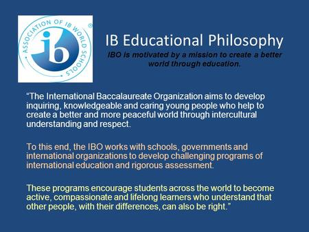 "IB Educational Philosophy IBO is motivated by a mission to create a better world through education. ""The International Baccalaureate Organization aims."