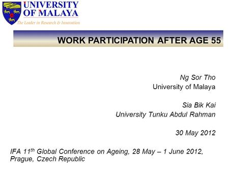Ng Sor Tho University of Malaya Sia Bik Kai University Tunku Abdul Rahman 30 May 2012 IFA 11 th Global Conference on Ageing, 28 May – 1 June 2012, Prague,