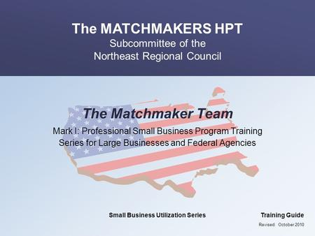 The MATCHMAKERS HPT Subcommittee of the Northeast Regional Council Small Business Utilization SeriesTraining Guide The Matchmaker Team Mark I: Professional.