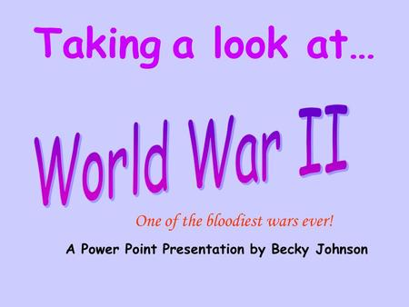 A Power Point Presentation by Becky Johnson Taking a look at… One of the bloodiest wars ever!