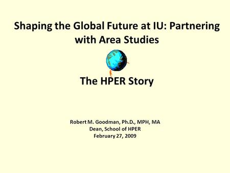 Shaping the Global Future at IU: Partnering with Area Studies The HPER Story Robert M. Goodman, Ph.D., MPH, MA Dean, School of HPER February 27, 2009.