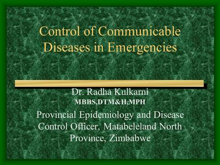 Control of Communicable Diseases in Emergencies Dr. Radha Kulkarni MBBS,DTM&H,MPH Provincial Epidemiology and Disease Control Officer, Matabeleland North.