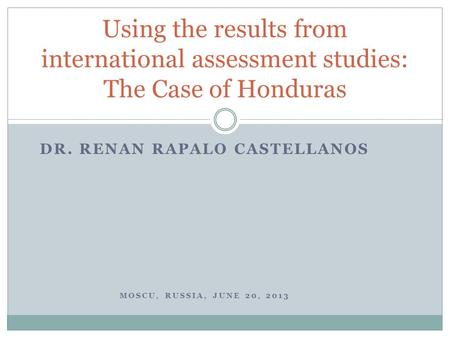 DR. RENAN RAPALO CASTELLANOS MOSCU, RUSSIA, JUNE 20, 2013 Using the results from international assessment studies: The Case of Honduras.