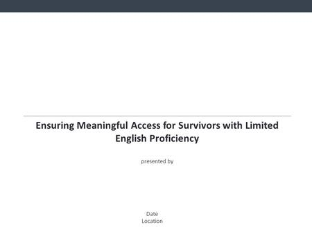 Ensuring Meaningful Access for Survivors with Limited English Proficiency presented by Date Location.