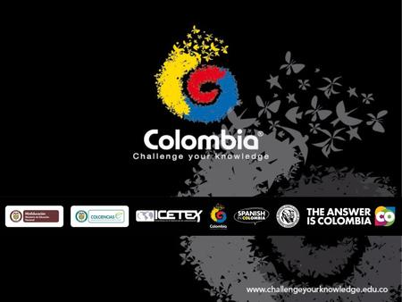 Colombia - Challenge Your Knowledge® COLOMBIA as a destination for academic and scientific collaboration. Colombia - Challenge Your Knowledge® is an initiative.