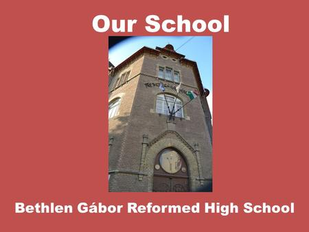Our School Bethlen Gábor Reformed High School. Gábor Bethlen (1580-1629)  denominator of the school  was born in Romania  king of Hungary and Transylvania.