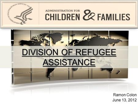 DIVISION OF REFUGEE ASSISTANCE Ramon Colon June 13, 2012.