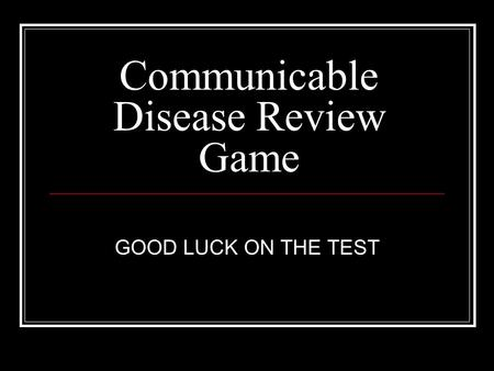 Communicable Disease Review Game GOOD LUCK ON THE TEST.