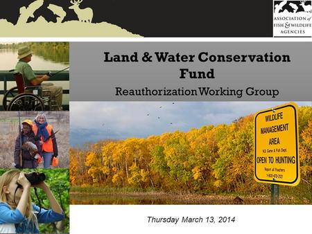 Land & Water Conservation Fund Reauthorization Working Group Thursday March 13, 2014.