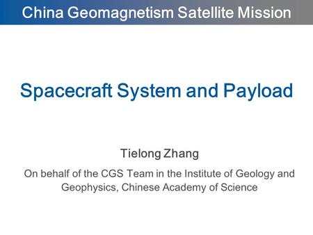 Tielong Zhang On behalf of the CGS Team in the Institute of Geology and Geophysics, Chinese Academy of Science Spacecraft System and Payload China Geomagnetism.