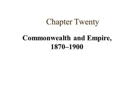 Chapter Twenty Commonwealth and Empire, 1870–1900.