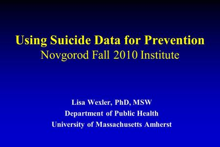 Using Suicide Data for Prevention Novgorod Fall 2010 Institute Lisa Wexler, PhD, MSW Department of Public Health University of Massachusetts Amherst.
