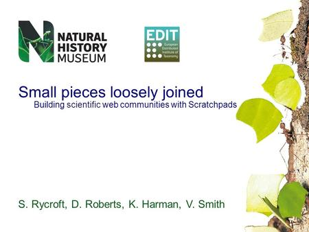 Small pieces loosely joined Building scientific web communities with Scratchpads S. Rycroft, D. Roberts, K. Harman, V. Smith.