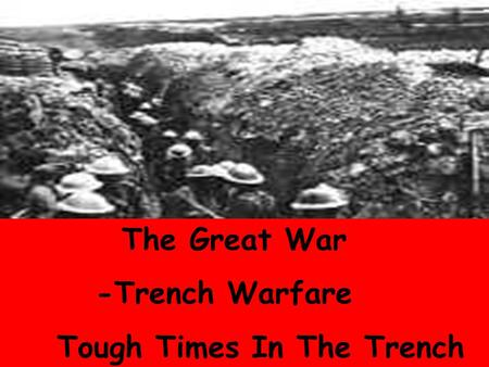 The Great War Trench Warfare The Great War -Trench Warfare Tough Times In The Trench.