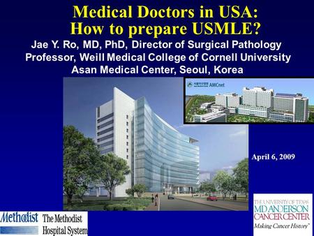 Medical Doctors in USA: How to prepare USMLE? April 6, 2009 Jae Y. Ro, MD, PhD, Director of Surgical Pathology Professor, Weill Medical College of Cornell.