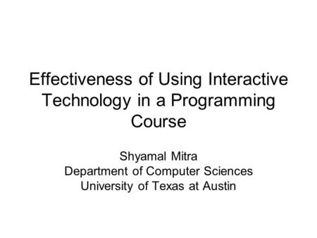 Effectiveness of Using Interactive Technology in a Programming Course Shyamal Mitra Department of Computer Sciences University of Texas at Austin.