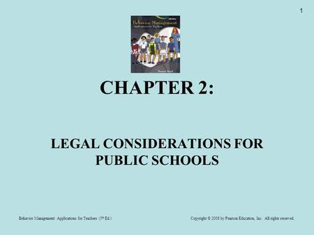 Behavior Management: Applications for Teachers (5 th Ed.) Copyright © 2008 by Pearson Education, Inc. All rights reserved. 1 CHAPTER 2: LEGAL CONSIDERATIONS.