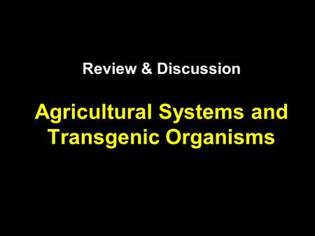 Review & Discussion Agricultural Systems and Transgenic Organisms.
