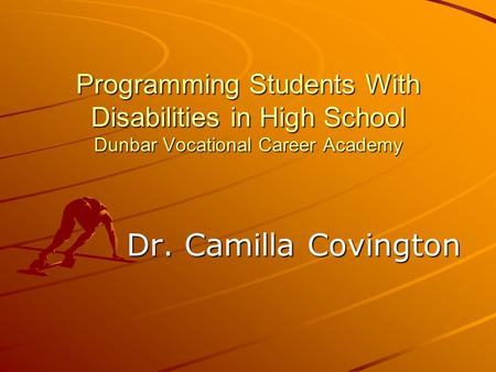 Programming Students With Disabilities in High School Dunbar Vocational Career Academy Dr. Camilla Covington.