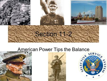 Section 11-2 American Power Tips the Balance. America Mobilizes Selective Service Act- (1917) required men to register with the government in order to.