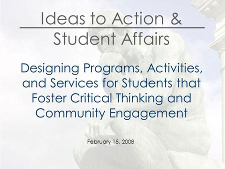 Ideas to Action & Student Affairs Designing Programs, Activities, and Services for Students that Foster Critical Thinking and Community Engagement February.