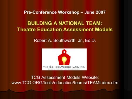 Pre-Conference Workshop – June 2007 BUILDING A NATIONAL TEAM: Theatre Education Assessment Models Robert A. Southworth, Jr., Ed.D. TCG Assessment Models.