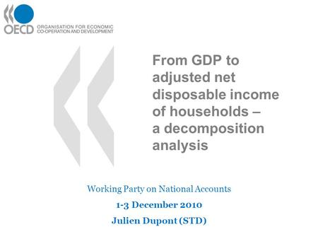 From GDP to adjusted net disposable income of households – a decomposition analysis Working Party on National Accounts 1-3 December 2010 Julien Dupont.