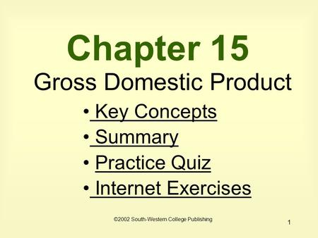 1 Chapter 15 Gross Domestic Product Key Concepts Key Concepts Summary Practice Quiz Internet Exercises Internet Exercises ©2002 South-Western College Publishing.