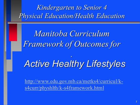 1 Kindergarten to Senior 4 Physical Education/Health Education Manitoba Curriculum Framework of Outcomes for. Active Healthy Lifestyles