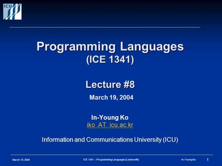 March 19, 2004 1 ICE 1341 – Programming Languages (Lecture #8) In-Young Ko Programming Languages (ICE 1341) Lecture #8 Programming Languages (ICE 1341)