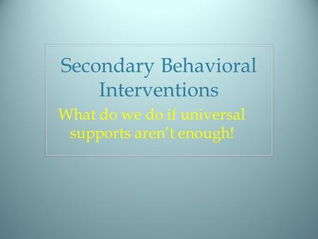 Secondary Behavioral Interventions What do we do if universal supports aren't enough!
