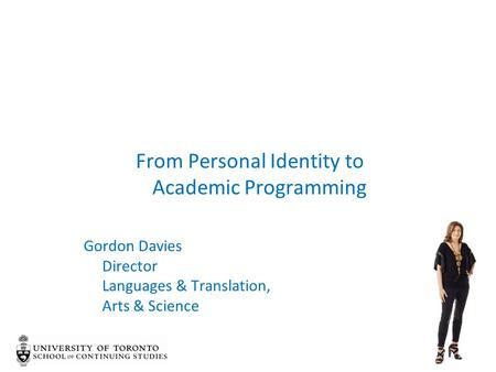 From Personal Identity to Academic Programming Gordon Davies Director Languages & Translation, Arts & Science.