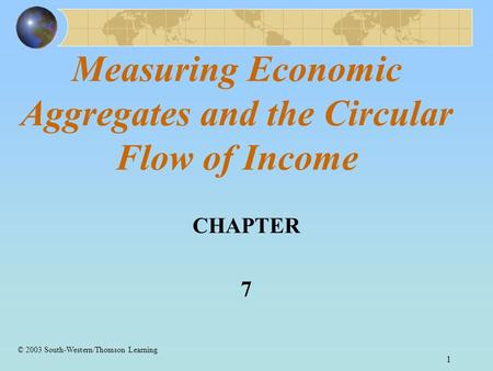 1 Measuring Economic Aggregates and the Circular Flow of Income CHAPTER 7 © 2003 South-Western/Thomson Learning.