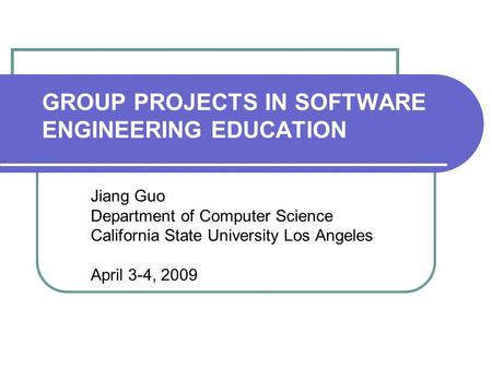 GROUP PROJECTS IN SOFTWARE ENGINEERING EDUCATION Jiang Guo Department of Computer Science California State University Los Angeles April 3-4, 2009.