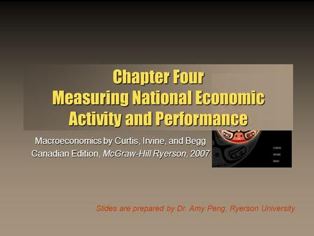 Slides are prepared by Dr. Amy Peng, Ryerson University Chapter Four Measuring National Economic Activity and Performance Macroeconomics by Curtis, Irvine,