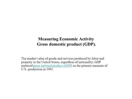 Measuring Economic Activity Gross domestic product (GDP). The market value of goods and services produced by labor and property in the United States, regardless.