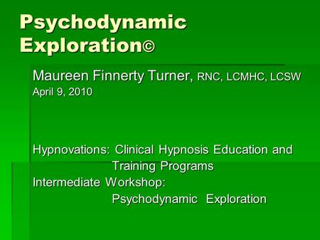 Psychodynamic Exploration © Maureen Finnerty Turner, RNC, LCMHC, LCSW April 9, 2010 Hypnovations: Clinical Hypnosis Education and Training Programs Training.