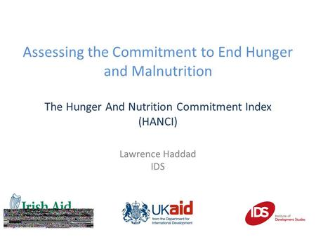| Assessing the Commitment to End Hunger and Malnutrition The Hunger And Nutrition Commitment Index (HANCI) Lawrence Haddad IDS.