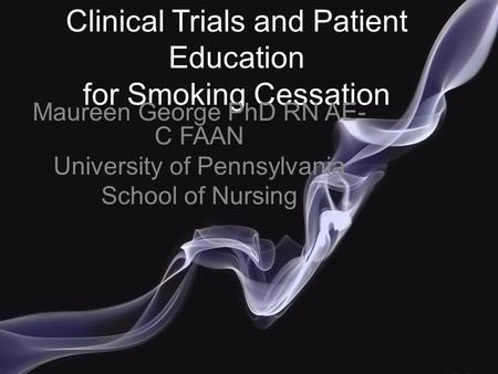 Clinical Trials and Patient Education for Smoking Cessation Maureen George PhD RN AE- C FAAN University of Pennsylvania School of Nursing.