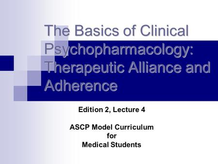 The Basics of Clinical Psychopharmacology: Therapeutic Alliance and Adherence Edition 2, Lecture 4 ASCP Model Curriculum for Medical Students.