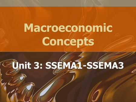 Macroeconomic Concepts Unit 3: SSEMA1-SSEMA3. Homework: Reading/ Study Guide Chapters 8- 16 –Due November 3, 2010.