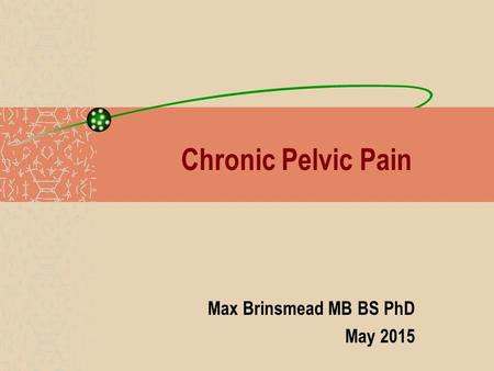 Chronic Pelvic Pain Max Brinsmead MB BS PhD May 2015.