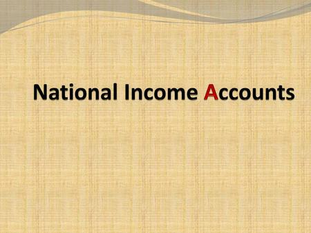 What is national income accounts? It is an accounting framework It is used to measure current economic activity of a country 2.