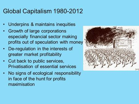 Global Capitalism 1980-2012 Underpins & maintains inequities Growth of large corporations especially financial sector making profits out of speculation.